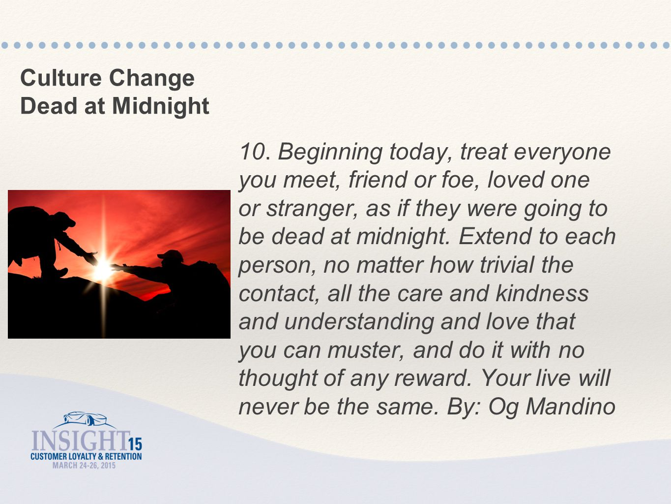 10. Beginning today, treat everyone you meet, friend or foe, loved one or stranger, as if they were going to be dead at midnight. Extend to each perso
