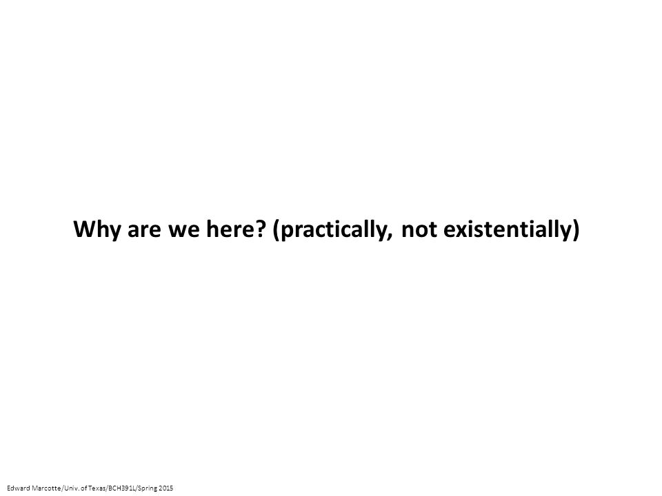 Why are we here? (practically, not existentially) Edward Marcotte/Univ. of Texas/BCH391L/Spring 2015