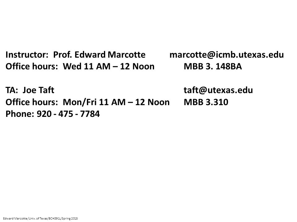 Instructor: Prof. Edward Marcotte marcotte@icmb.utexas.edu Office hours: Wed 11 AM – 12 NoonMBB 3. 148BA TA: Joe Tafttaft@utexas.edu Office hours: Mon