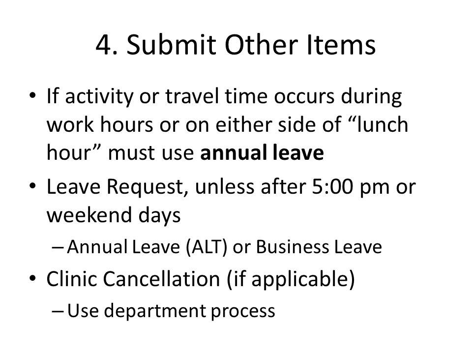 "4. Submit Other Items If activity or travel time occurs during work hours or on either side of ""lunch hour"" must use annual leave Leave Request, unles"