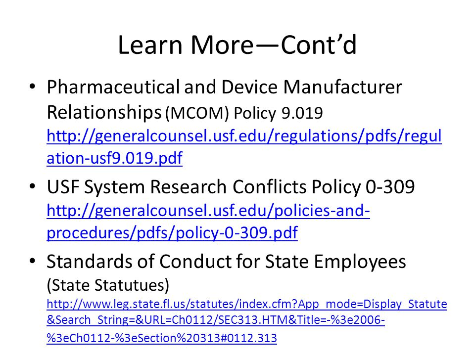 Learn More—Cont'd Pharmaceutical and Device Manufacturer Relationships (MCOM) Policy 9.019 http://generalcounsel.usf.edu/regulations/pdfs/regul ation-