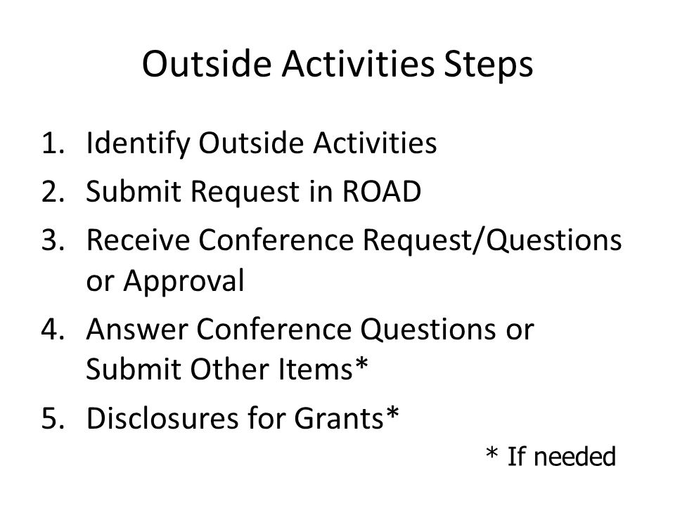 Outside Activities Steps 1.Identify Outside Activities 2.Submit Request in ROAD 3.Receive Conference Request/Questions or Approval 4.Answer Conference