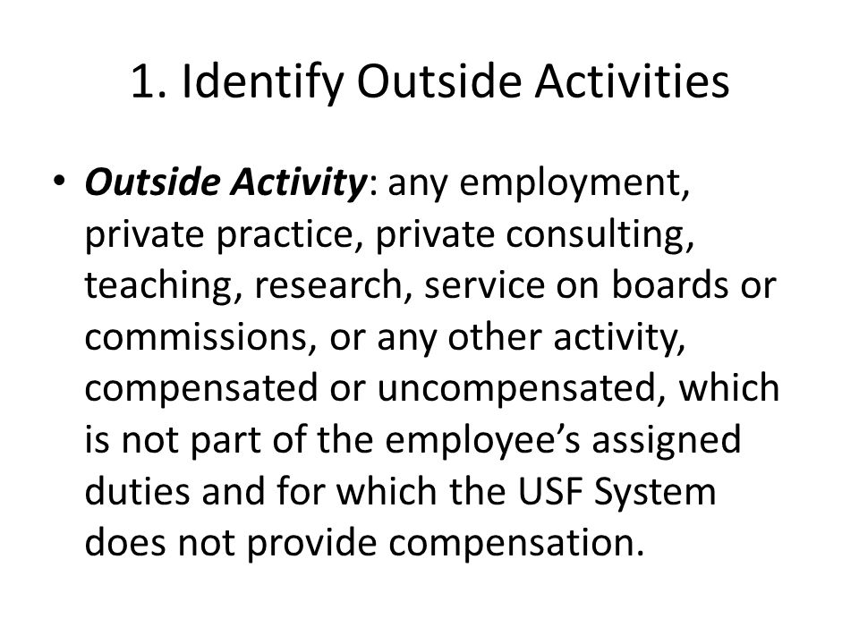 1. Identify Outside Activities Outside Activity: any employment, private practice, private consulting, teaching, research, service on boards or commis