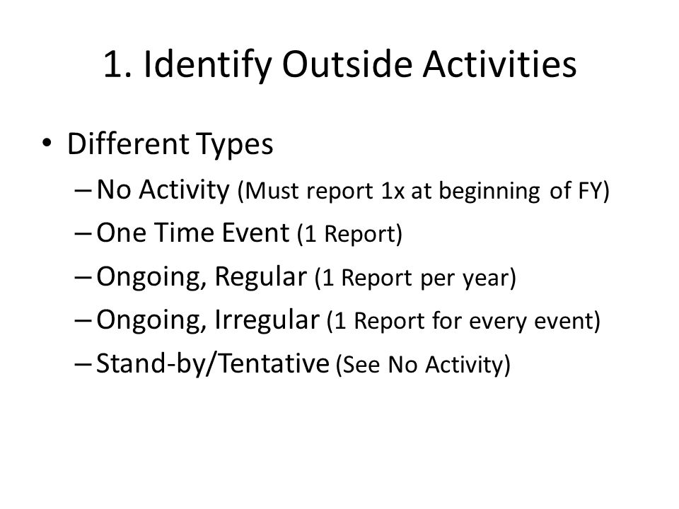 1. Identify Outside Activities Different Types – No Activity (Must report 1x at beginning of FY) – One Time Event (1 Report) – Ongoing, Regular (1 Rep