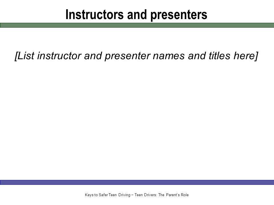Instructors and presenters [List instructor and presenter names and titles here] Keys to Safer Teen Driving − Teen Drivers: The Parent's Role