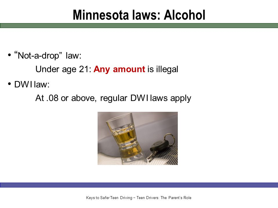 Minnesota laws: Alcohol Not-a-drop law: Under age 21: Any amount is illegal DWI law: At.08 or above, regular DWI laws apply Keys to Safer Teen Driving − Teen Drivers: The Parent's Role