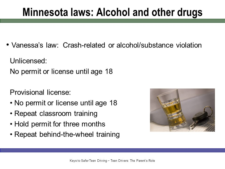 Minnesota laws: Alcohol and other drugs Vanessa's law: Crash-related or alcohol/substance violation Unlicensed: No permit or license until age 18 Provisional license: No permit or license until age 18 Repeat classroom training Hold permit for three months Repeat behind-the-wheel training Keys to Safer Teen Driving − Teen Drivers: The Parent's Role