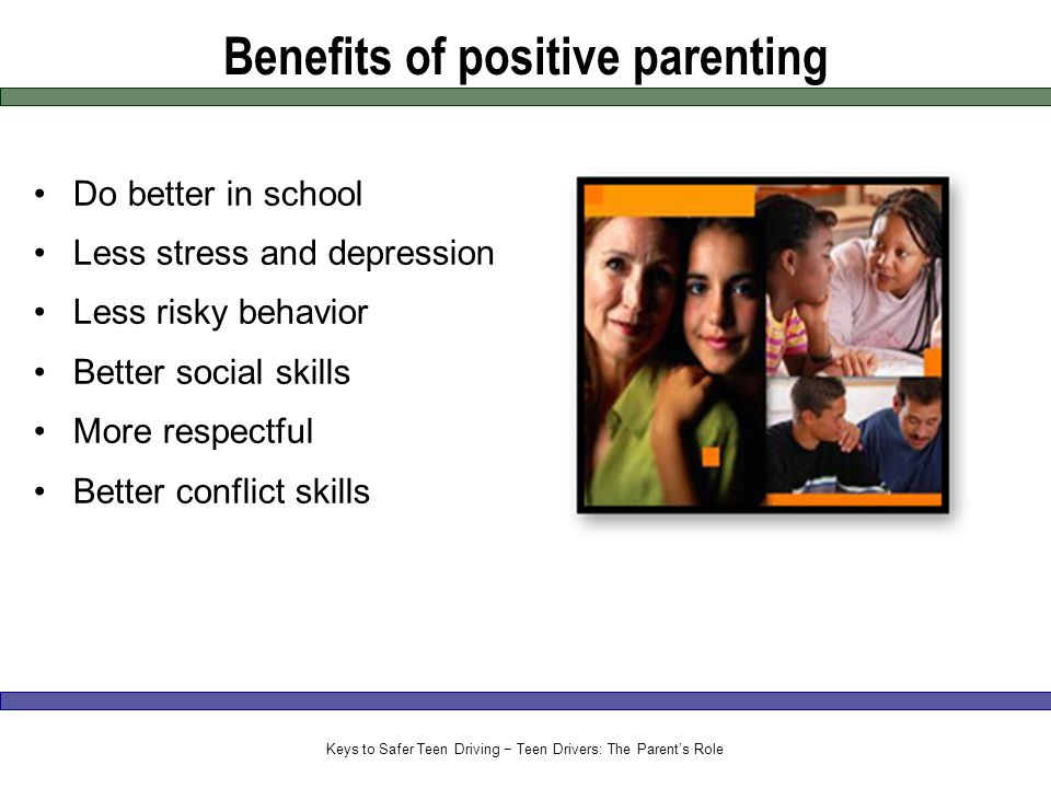 Benefits of positive parenting Do better in school Less stress and depression Less risky behavior Better social skills More respectful Better conflict skills Keys to Safer Teen Driving − Teen Drivers: The Parent's Role