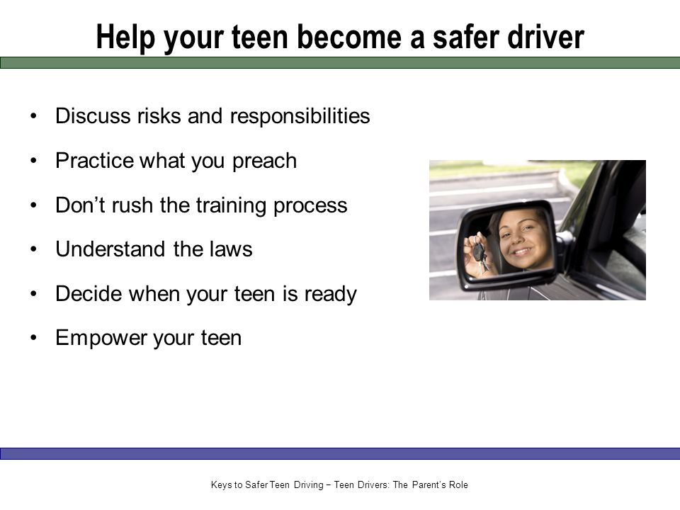 Help your teen become a safer driver Discuss risks and responsibilities Practice what you preach Don't rush the training process Understand the laws Decide when your teen is ready Empower your teen Keys to Safer Teen Driving − Teen Drivers: The Parent's Role