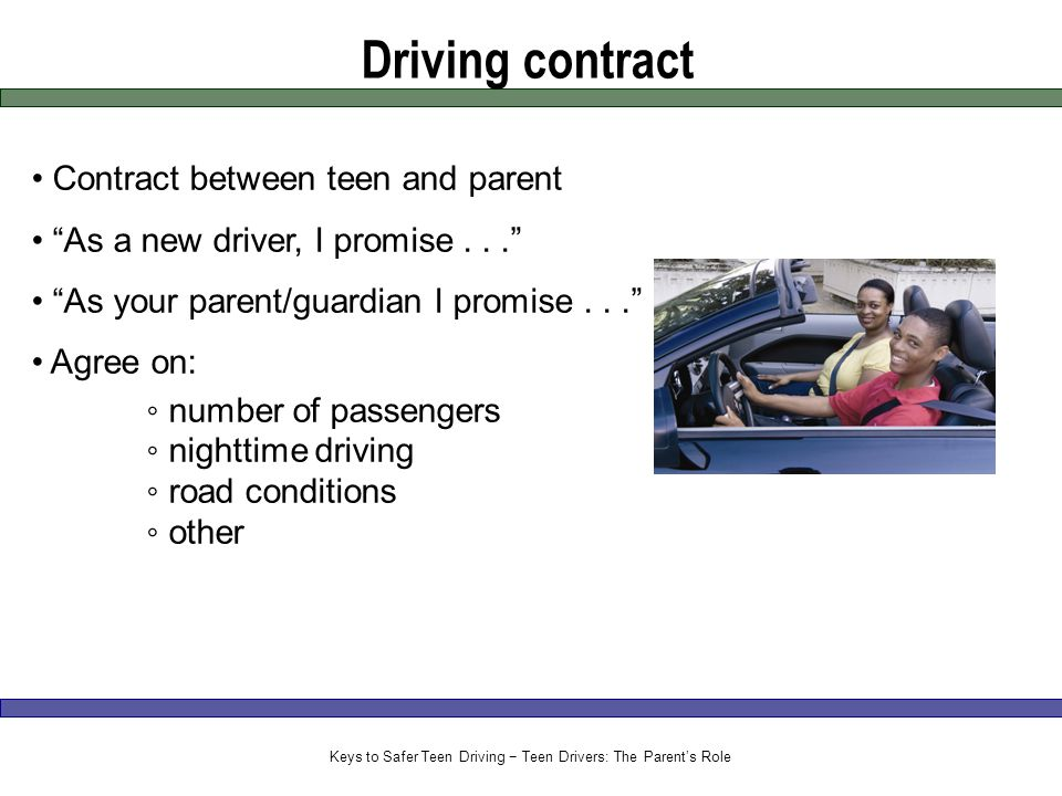 Driving contract Contract between teen and parent As a new driver, I promise... As your parent/guardian I promise... Agree on: ◦ number of passengers ◦ nighttime driving ◦ road conditions ◦ other Keys to Safer Teen Driving − Teen Drivers: The Parent's Role