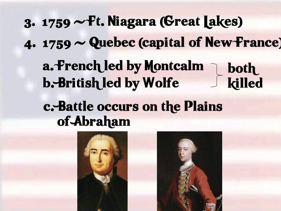 3.1759 - Ft. Niagara (Great Lakes) 4. 1759 - Quebec (capital of New France) a.