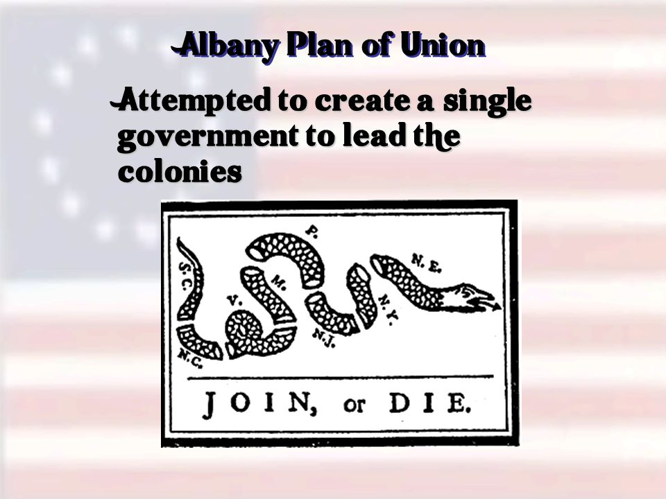 Attempted to create a single government to lead the colonies Albany Plan of Union