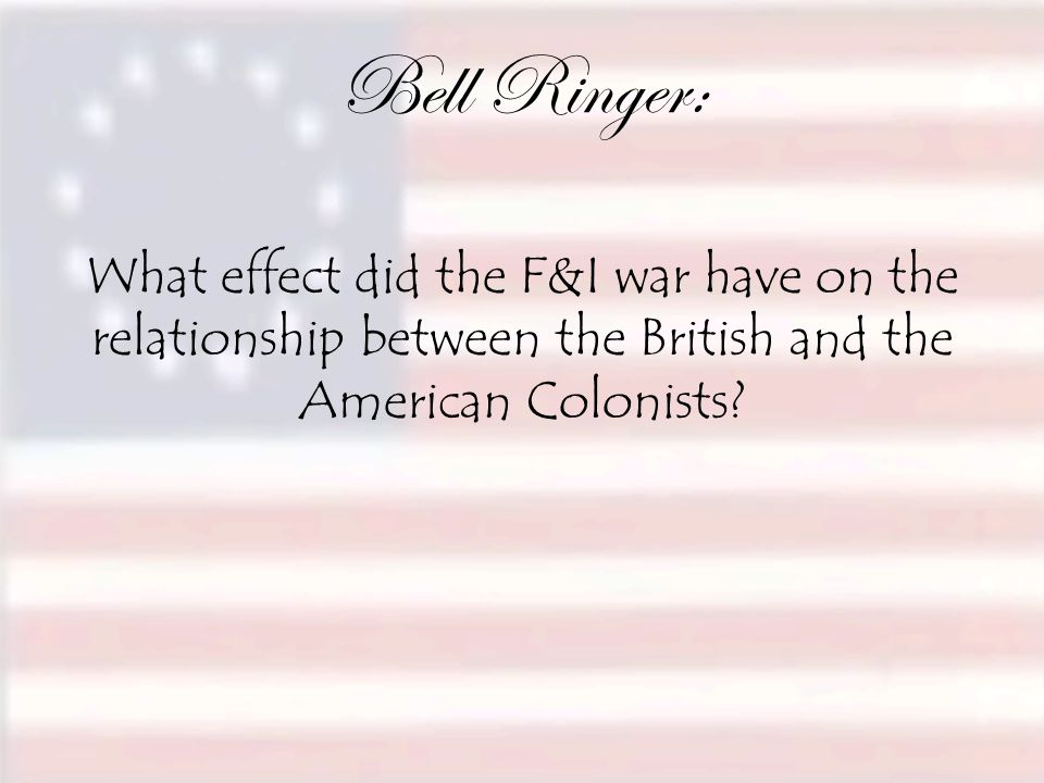 Bell Ringer: What effect did the F&I war have on the relationship between the British and the American Colonists?