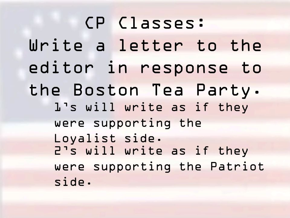 CP Classes: Write a letter to the editor in response to the Boston Tea Party.