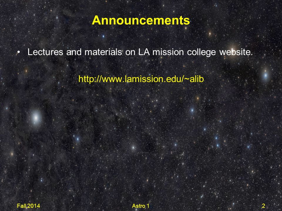 Lectures and materials on LA mission college website. http://www.lamission.edu/~alib Announcements Fall 2014Astro 12
