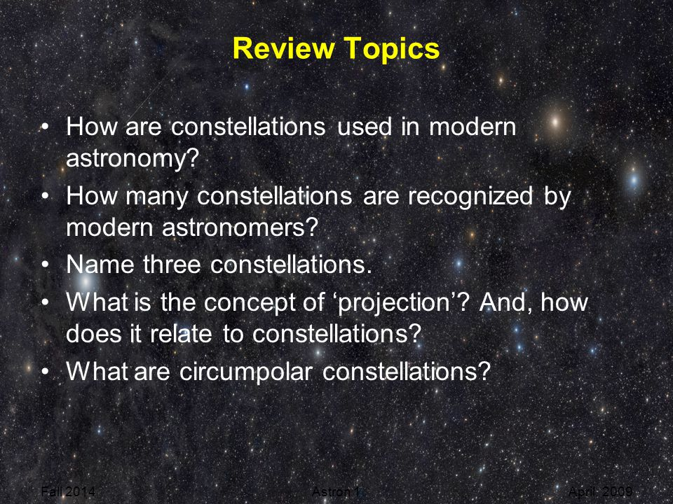 Review Topics How are constellations used in modern astronomy? How many constellations are recognized by modern astronomers? Name three constellations