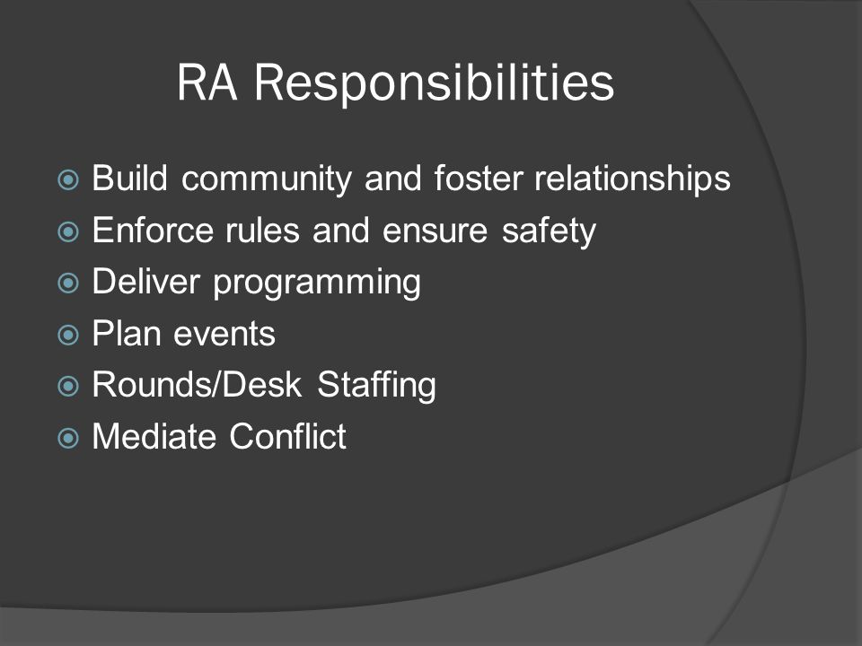 RA Responsibilities  Build community and foster relationships  Enforce rules and ensure safety  Deliver programming  Plan events  Rounds/Desk Staffing  Mediate Conflict