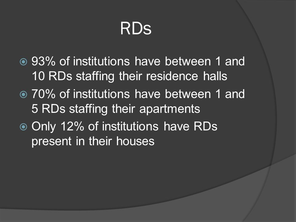 RDs  93% of institutions have between 1 and 10 RDs staffing their residence halls  70% of institutions have between 1 and 5 RDs staffing their apartments  Only 12% of institutions have RDs present in their houses