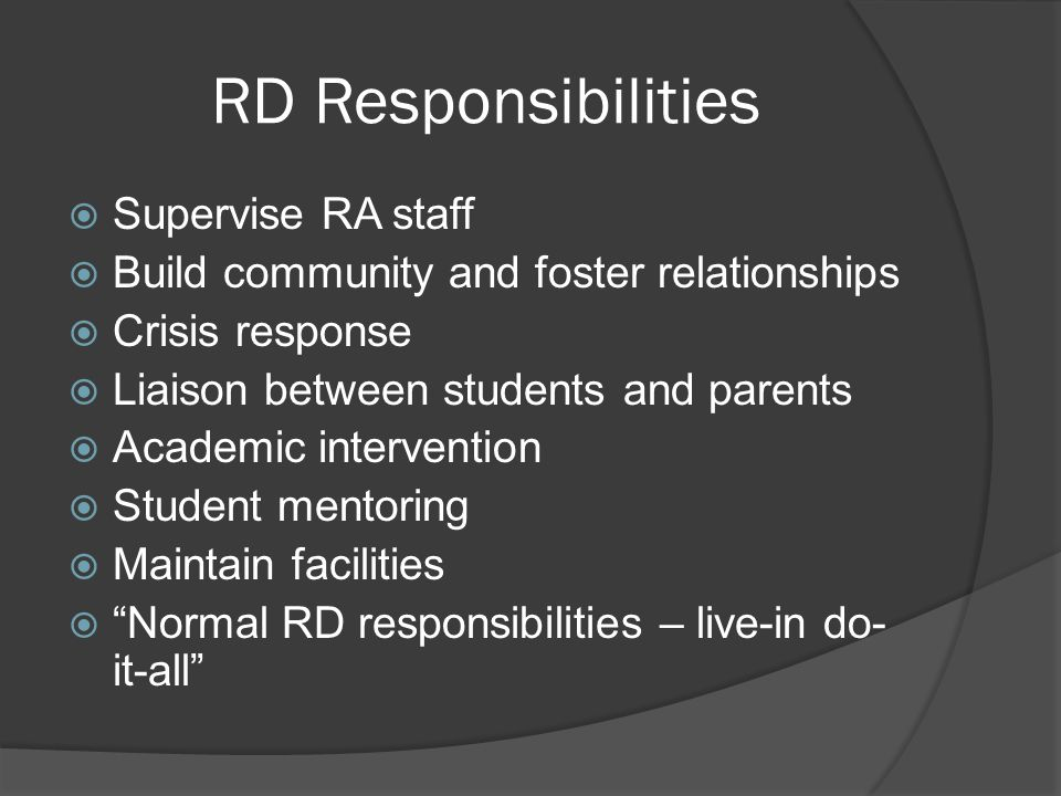 RD Responsibilities  Supervise RA staff  Build community and foster relationships  Crisis response  Liaison between students and parents  Academic intervention  Student mentoring  Maintain facilities  Normal RD responsibilities – live-in do- it-all