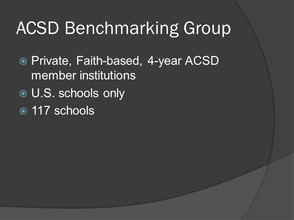 ACSD Benchmarking Group  Private, Faith-based, 4-year ACSD member institutions  U.S.