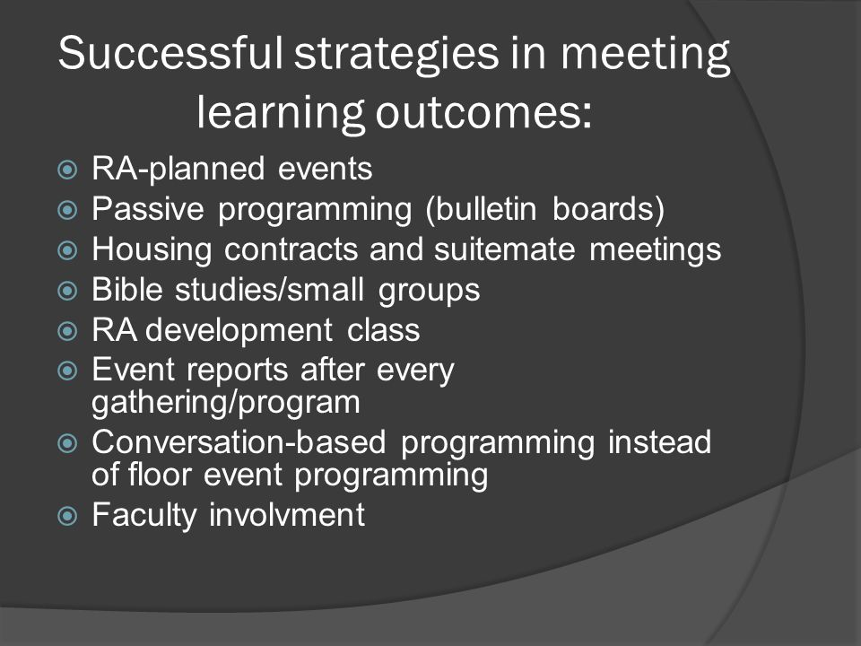 Successful strategies in meeting learning outcomes:  RA-planned events  Passive programming (bulletin boards)  Housing contracts and suitemate meetings  Bible studies/small groups  RA development class  Event reports after every gathering/program  Conversation-based programming instead of floor event programming  Faculty involvment