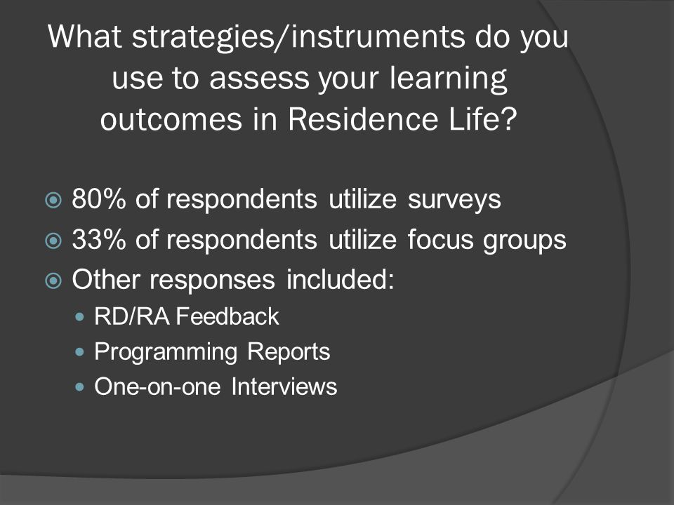 What strategies/instruments do you use to assess your learning outcomes in Residence Life?  80% of respondents utilize surveys  33% of respondents u