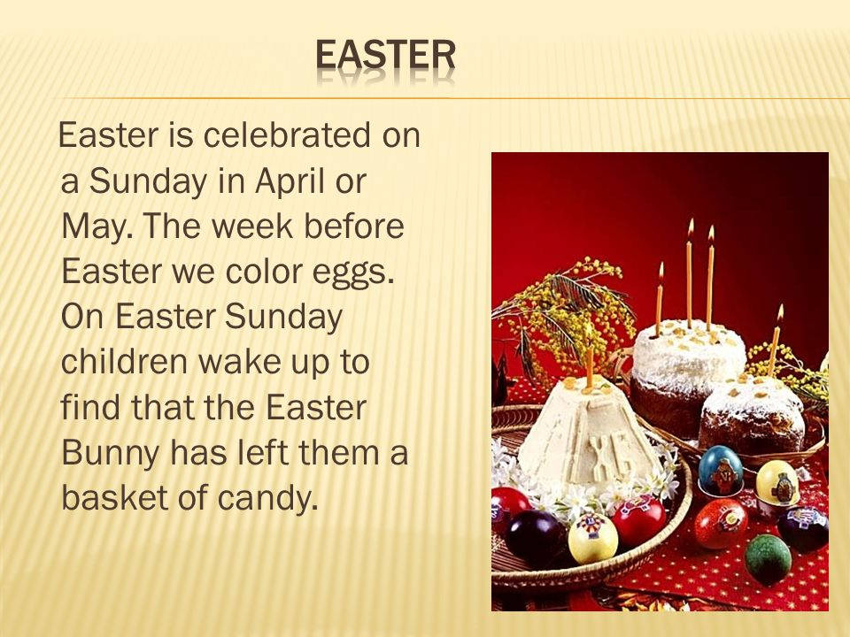 Easter is celebrated on a Sunday in April or May. The week before Easter we color eggs.