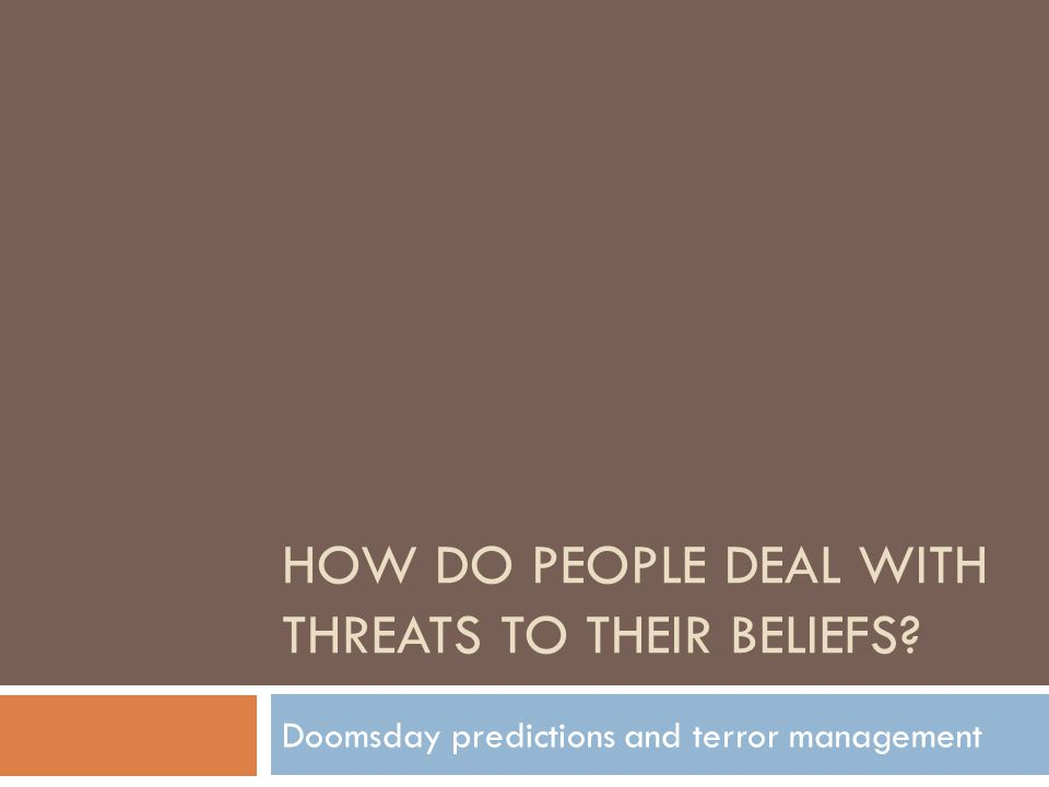 HOW DO PEOPLE DEAL WITH THREATS TO THEIR BELIEFS Doomsday predictions and terror management