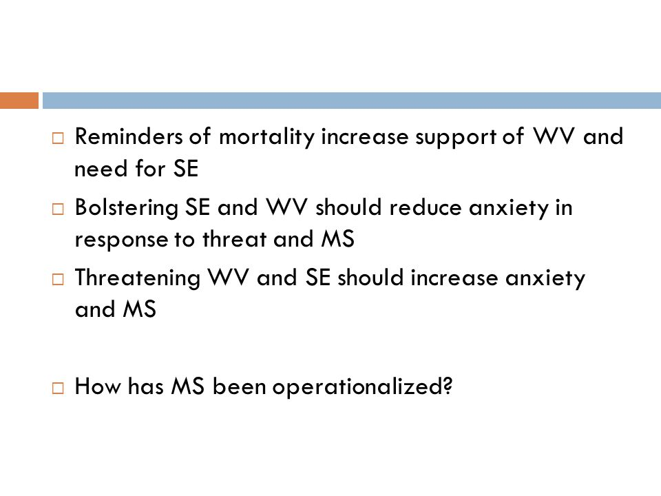  Reminders of mortality increase support of WV and need for SE  Bolstering SE and WV should reduce anxiety in response to threat and MS  Threatening WV and SE should increase anxiety and MS  How has MS been operationalized
