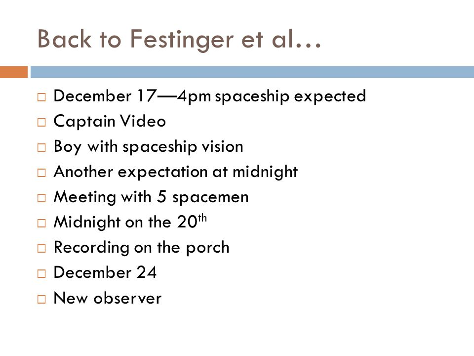 Back to Festinger et al…  December 17—4pm spaceship expected  Captain Video  Boy with spaceship vision  Another expectation at midnight  Meeting with 5 spacemen  Midnight on the 20 th  Recording on the porch  December 24  New observer