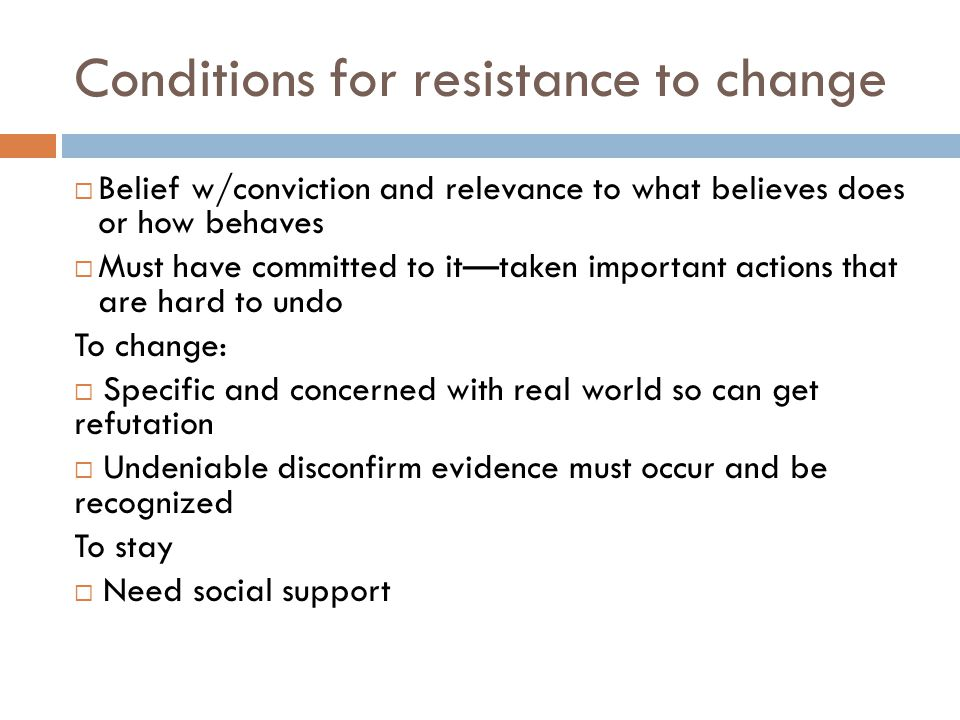 Conditions for resistance to change  Belief w/conviction and relevance to what believes does or how behaves  Must have committed to it—taken important actions that are hard to undo To change:  Specific and concerned with real world so can get refutation  Undeniable disconfirm evidence must occur and be recognized To stay  Need social support