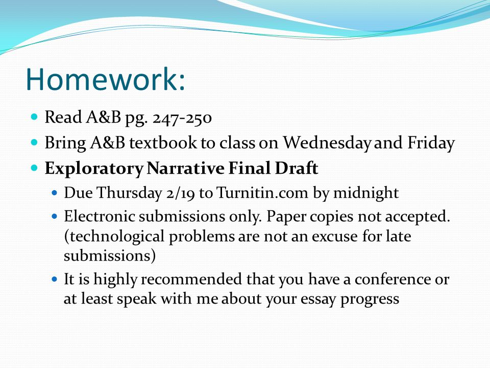 Homework: Read A&B pg. 247-250 Bring A&B textbook to class on Wednesday and Friday Exploratory Narrative Final Draft Due Thursday 2/19 to Turnitin.com