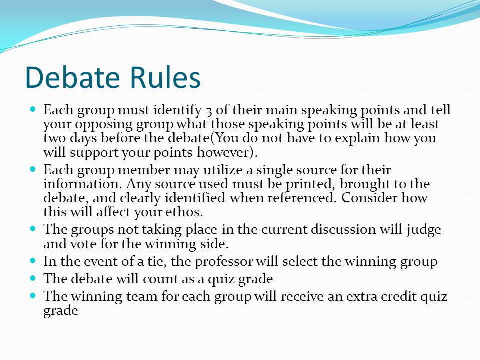 Debate Grading System Arguments 50% At least 1 salient point per group member Utilize all rhetorical appeals Arguments are rhetorically sound Propose a solution(s) Counterarguments 20% Did the group take advantage of any rhetorical weak points.