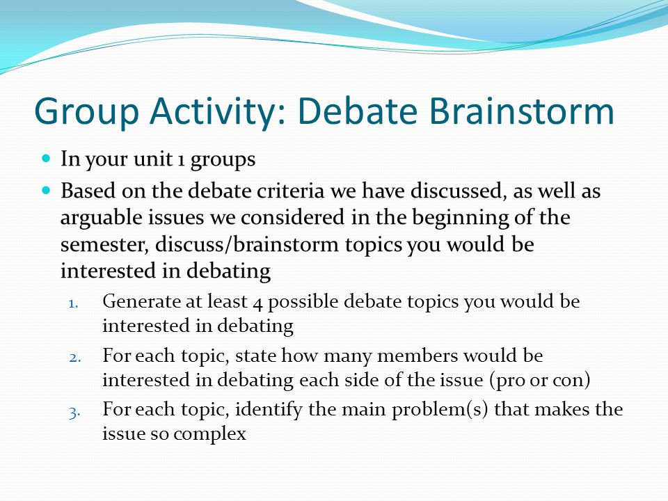 Group Activity: Debate Brainstorm In your unit 1 groups Based on the debate criteria we have discussed, as well as arguable issues we considered in th