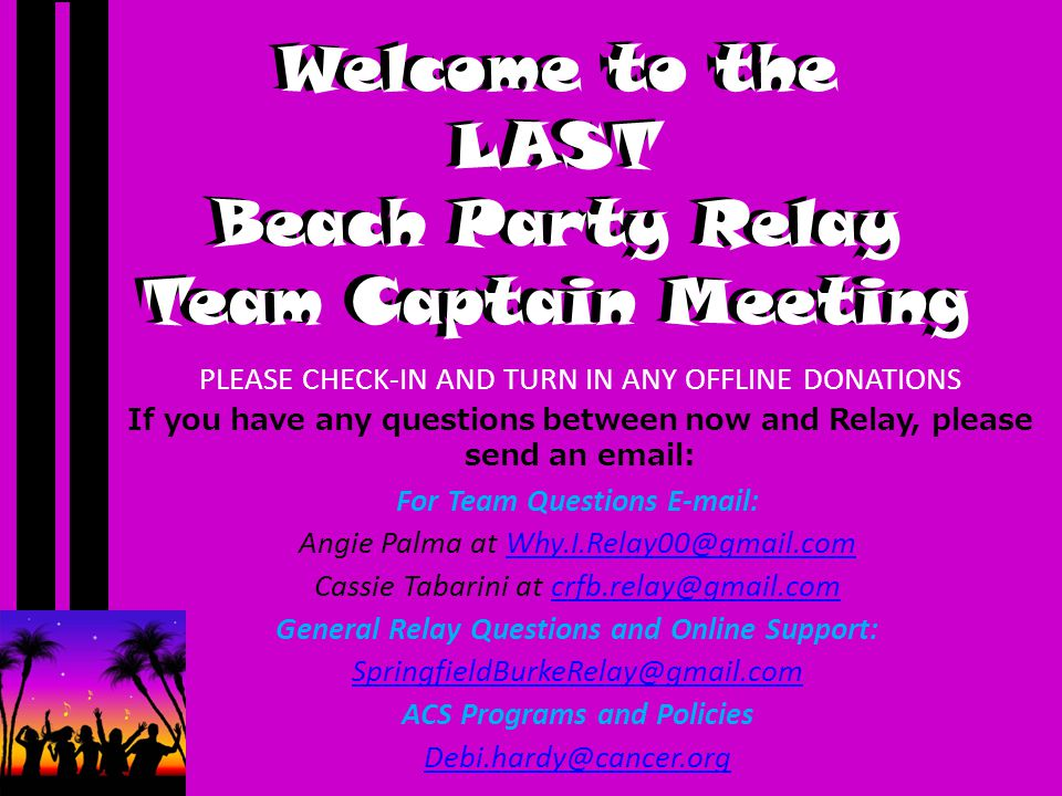 Welcome to the LAST Beach Party Relay Team Captain Meeting PLEASE CHECK-IN AND TURN IN ANY OFFLINE DONATIONS If you have any questions between now and Relay, please send an email: For Team Questions E-mail: Angie Palma at Why.I.Relay00@gmail.comWhy.I.Relay00@gmail.com Cassie Tabarini at crfb.relay@gmail.comcrfb.relay@gmail.com General Relay Questions and Online Support: SpringfieldBurkeRelay@gmail.com ACS Programs and Policies Debi.hardy@cancer.org Welcome to the LAST Beach Party Relay Team Captain Meeting