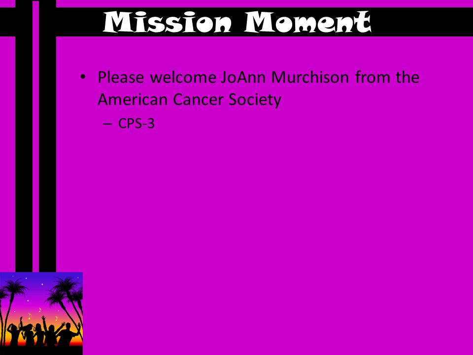 Mission Moment Please welcome JoAnn Murchison from the American Cancer Society – CPS-3