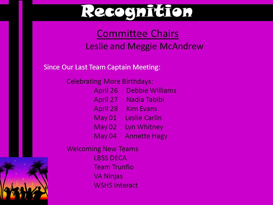 Recognition Committee Chairs Leslie and Meggie McAndrew Celebrating More Birthdays: April 26 Debbie Williams April 27 Nadia Tabibi April 28 Kim Evans May 01 Leslie Carlin May 02 Lyn Whitney May 04 Annette Hagy Welcoming New Teams LBSS DECA Team Trunfio VA Ninjas WSHS Interact Since Our Last Team Captain Meeting: