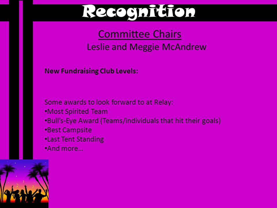 Recognition Committee Chairs Leslie and Meggie McAndrew Some awards to look forward to at Relay: Most Spirited Team Bull's-Eye Award (Teams/individuals that hit their goals) Best Campsite Last Tent Standing And more… New Fundraising Club Levels:
