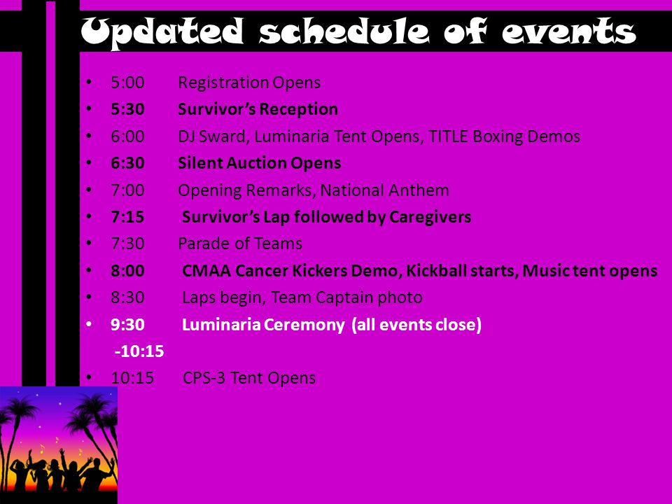 Updated schedule of events 5:00 Registration Opens 5:30 Survivor's Reception 6:00 DJ Sward, Luminaria Tent Opens, TITLE Boxing Demos 6:30 Silent Auction Opens 7:00 Opening Remarks, National Anthem 7:15 Survivor's Lap followed by Caregivers 7:30 Parade of Teams 8:00 CMAA Cancer Kickers Demo, Kickball starts, Music tent opens 8:30 Laps begin, Team Captain photo 9:30 Luminaria Ceremony (all events close) -10:15 10:15 CPS-3 Tent Opens