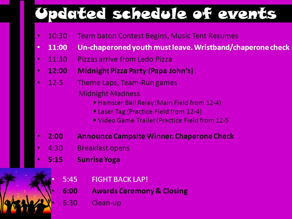 Updated schedule of events 10:30 Team baton Contest Begins, Music Tent Resumes 11:00 Un-chaperoned youth must leave.