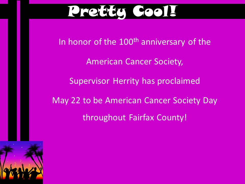 In honor of the 100 th anniversary of the American Cancer Society, Supervisor Herrity has proclaimed May 22 to be American Cancer Society Day throughout Fairfax County.
