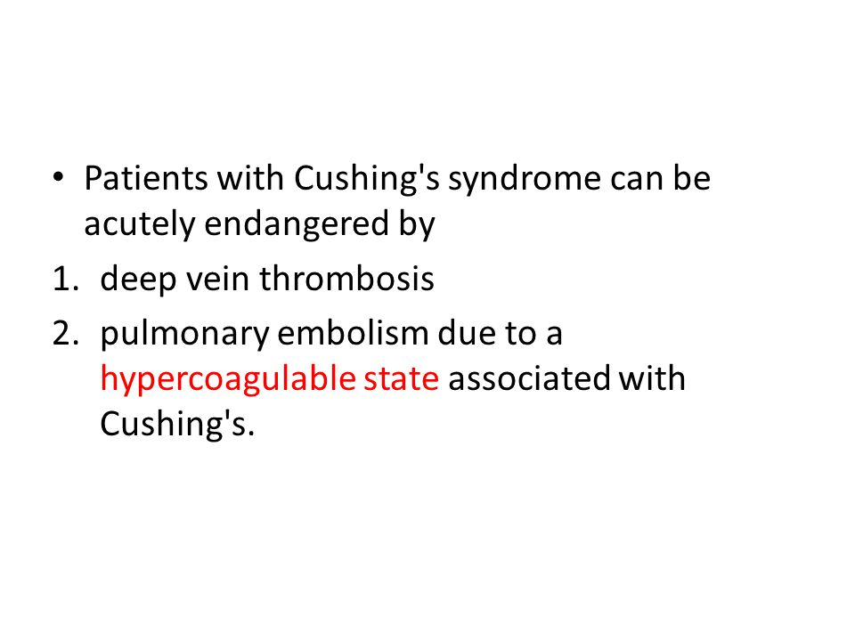 Patients with Cushing's syndrome can be acutely endangered by 1.deep vein thrombosis 2.pulmonary embolism due to a hypercoagulable state associated wi