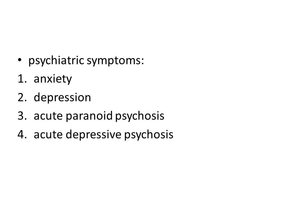 psychiatric symptoms: 1.anxiety 2.depression 3.acute paranoid psychosis 4.acute depressive psychosis