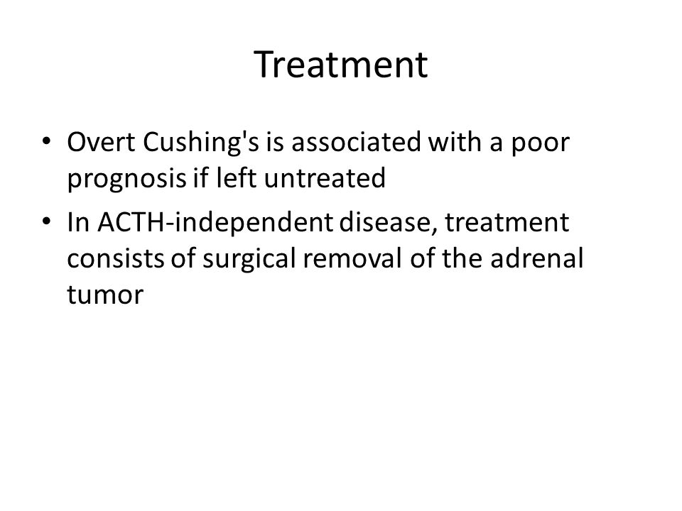Treatment Overt Cushing's is associated with a poor prognosis if left untreated In ACTH-independent disease, treatment consists of surgical removal of