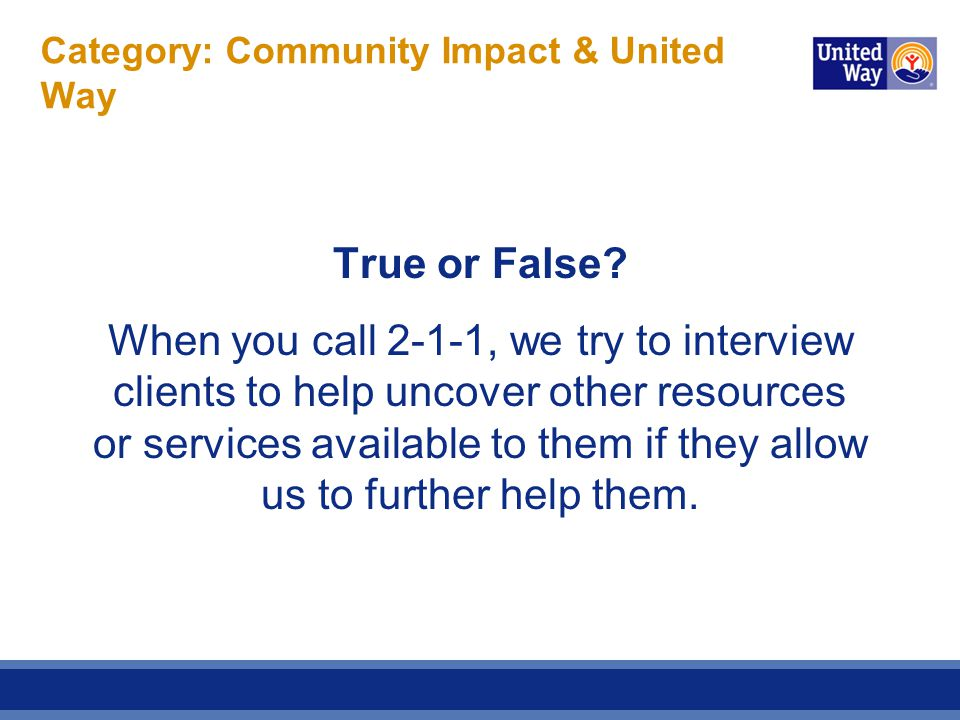 Category: Community Impact & United Way True or False? When you call 2-1-1, we try to interview clients to help uncover other resources or services av