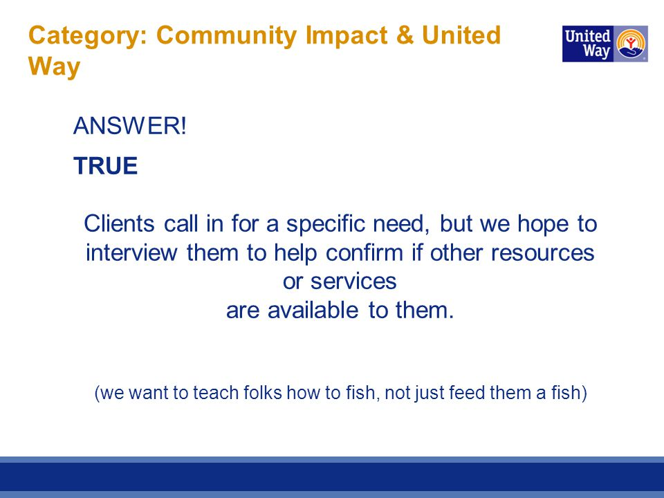 Category: Community Impact & United Way ANSWER! TRUE Clients call in for a specific need, but we hope to interview them to help confirm if other resou