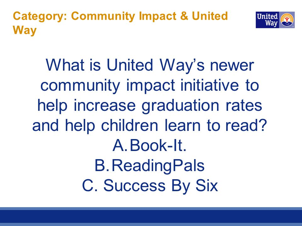 Category: Community Impact & United Way What is United Way's newer community impact initiative to help increase graduation rates and help children learn to read.