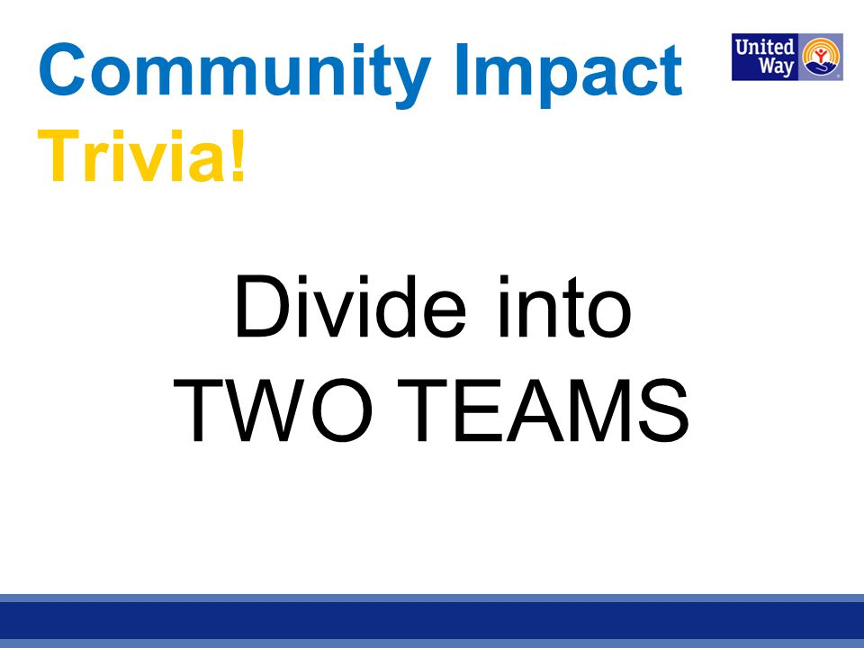 Community Impact Trivia! Divide into TWO TEAMS