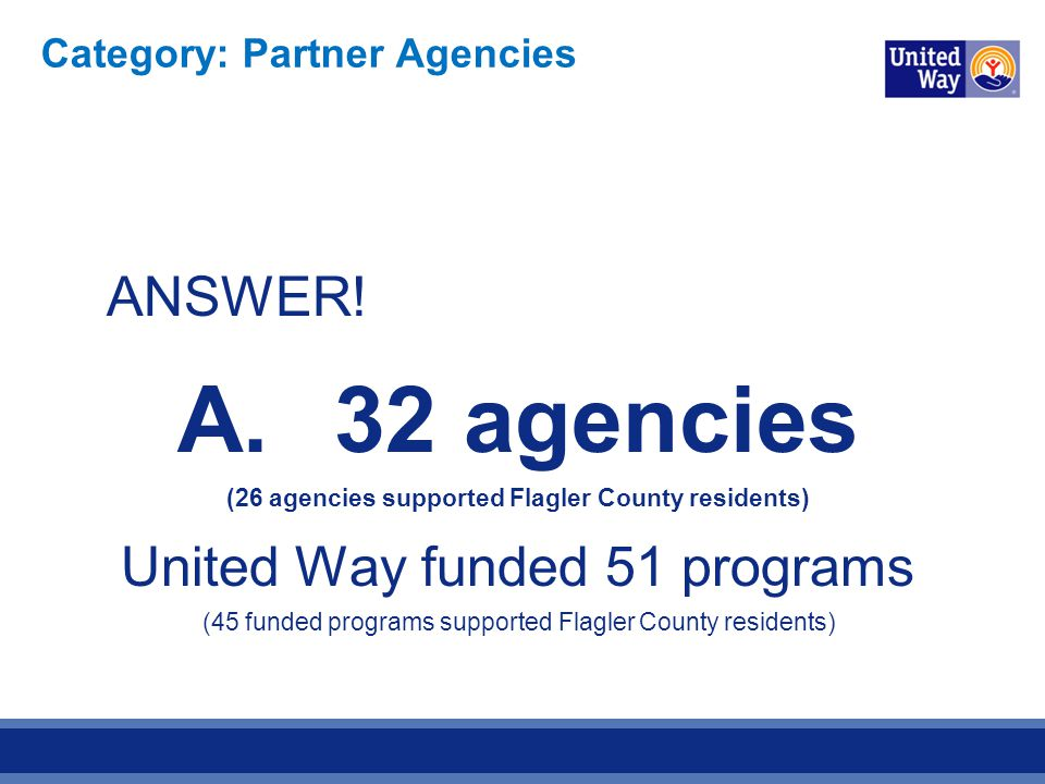 ANSWER! A.32 agencies (26 agencies supported Flagler County residents) United Way funded 51 programs (45 funded programs supported Flagler County resi