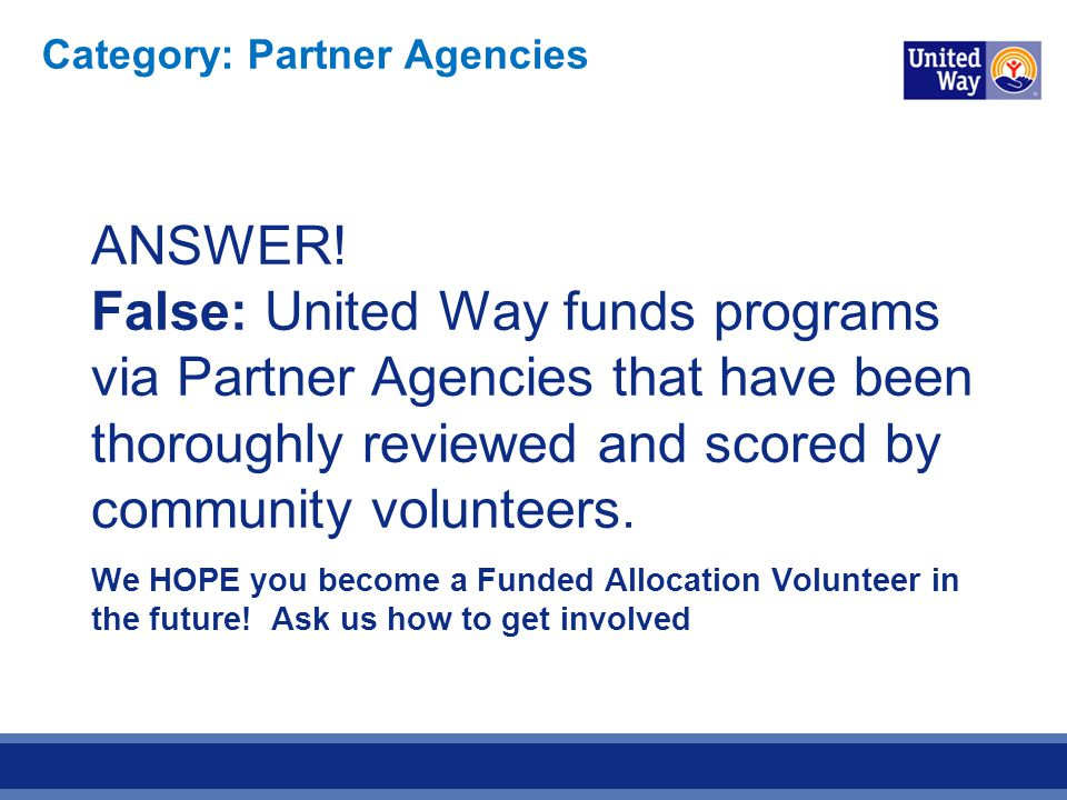 ANSWER! False: United Way funds programs via Partner Agencies that have been thoroughly reviewed and scored by community volunteers. We HOPE you becom